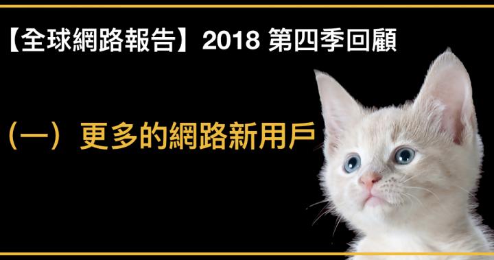 【全球網路報告】2018 第四季回顧(一)- 更多的網路新用戶