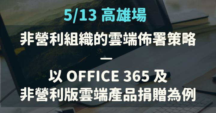 報名表單:5/13 高雄場「非營利組織的雲端佈署策略 — 以 Office 365 及非營利版雲端產品捐贈為例」