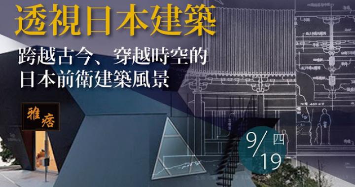 建築講座《透視日本建築》跨越古今、穿越時空的日本前衛建築風景2019/09/19(四)